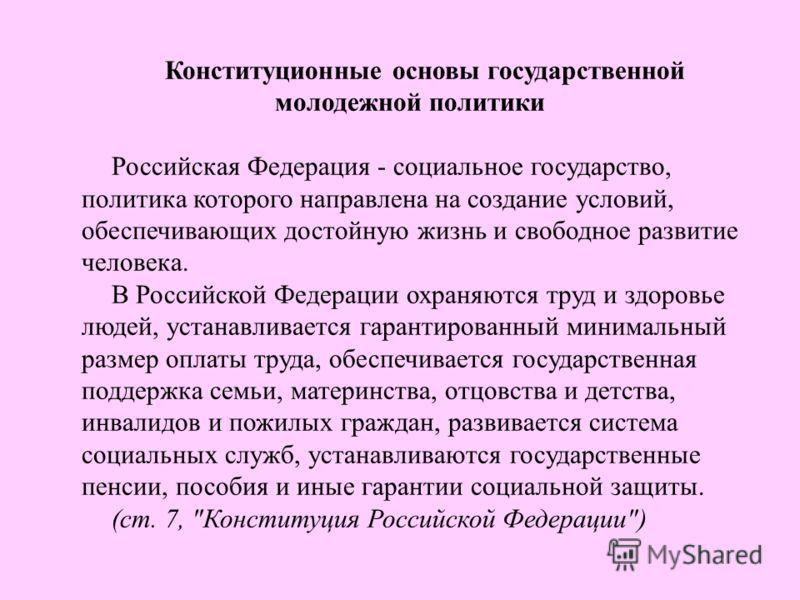 Конституционные основы государственной молодежной политики Российская Федерация - социальное государство, политика которого направлена на создание условий, обеспечивающих достойную жизнь и свободное развитие человека. В Российской Федерации охраняютс