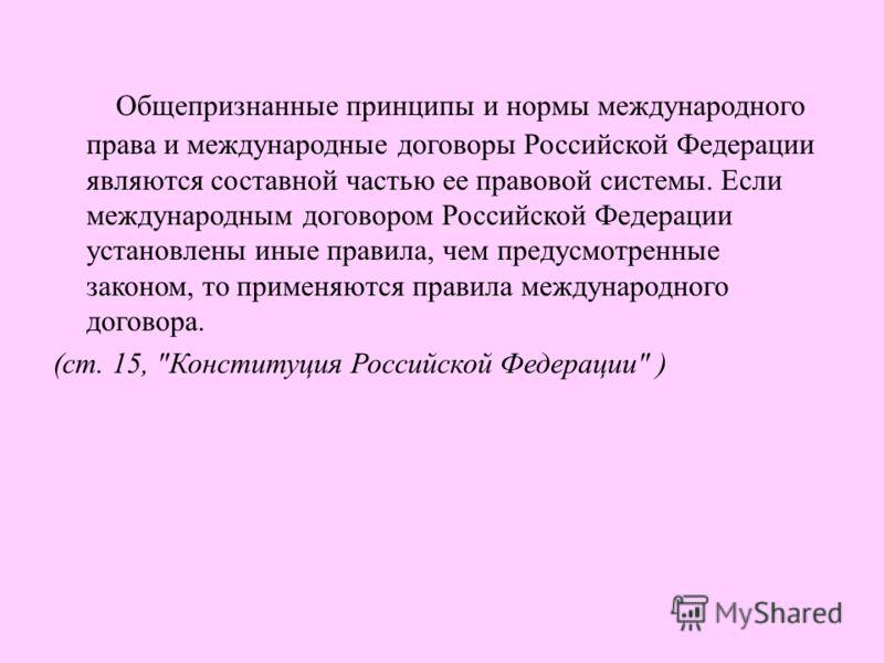Общепризнанные принципы и нормы международного права и международные договоры Российской Федерации являются составной частью ее правовой системы. Если международным договором Российской Федерации установлены иные правила, чем предусмотренные законом,