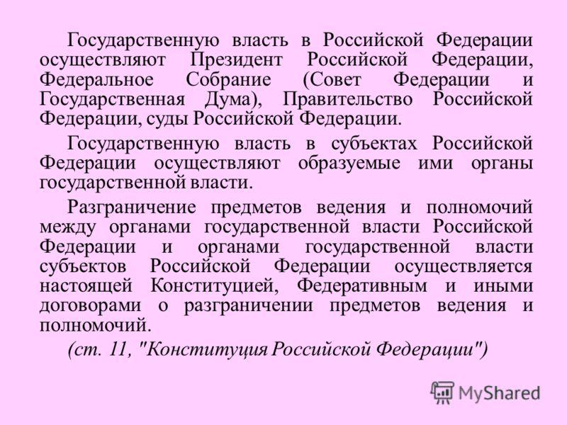 Государственную власть в Российской Федерации осуществляют Президент Российской Федерации, Федеральное Собрание (Совет Федерации и Государственная Дума), Правительство Российской Федерации, суды Российской Федерации. Государственную власть в субъекта