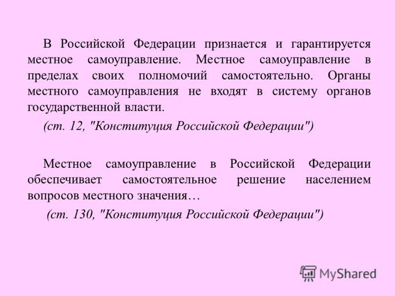 В Российской Федерации признается и гарантируется местное самоуправление. Местное самоуправление в пределах своих полномочий самостоятельно. Органы местного самоуправления не входят в систему органов государственной власти. (ст. 12,