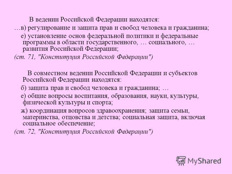 В ведении Российской Федерации находятся: …в) регулирование и защита прав и свобод человека и гражданина; е) установление основ федеральной политики и федеральные программы в области государственного, … социального, … развития Российской Федерации; (