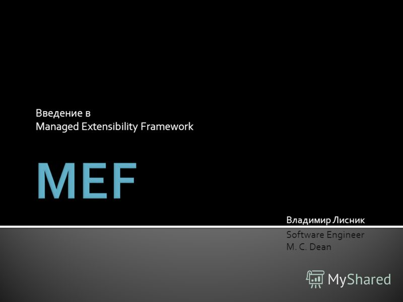Введение в Managed Extensibility Framework Владимир Лисник Software Engineer M. C. Dean