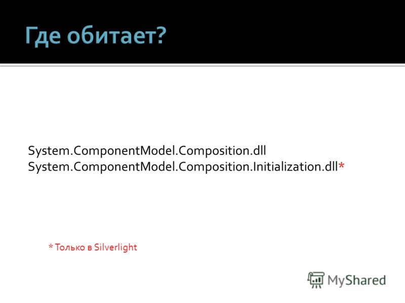 System.ComponentModel.Composition.dll System.ComponentModel.Composition.Initialization.dll* * Только в Silverlight