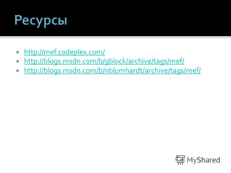 http://mef.codeplex.com/ http://blogs.msdn.com/b/gblock/archive/tags/mef/ http://blogs.msdn.com/b/nblumhardt/archive/tags/mef/