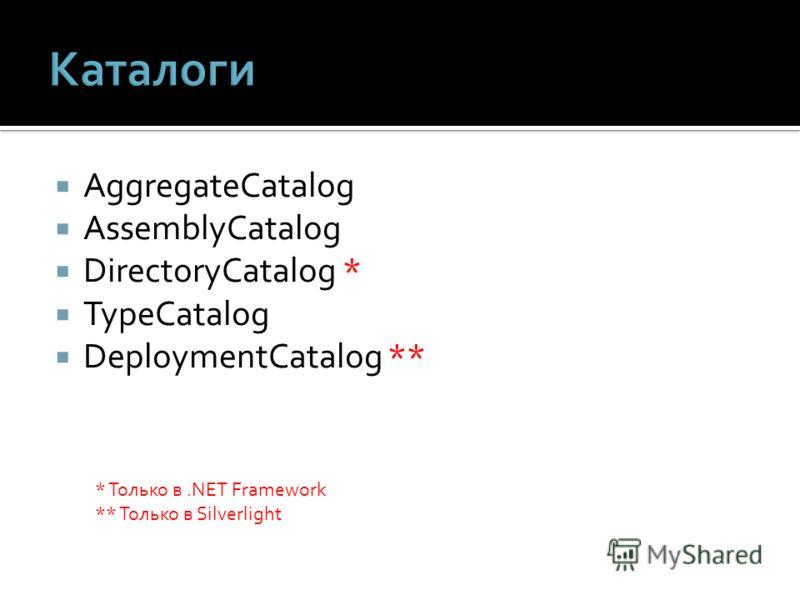 AggregateCatalog AssemblyCatalog DirectoryCatalog * TypeCatalog DeploymentCatalog ** * Только в.NET Framework ** Только в Silverlight