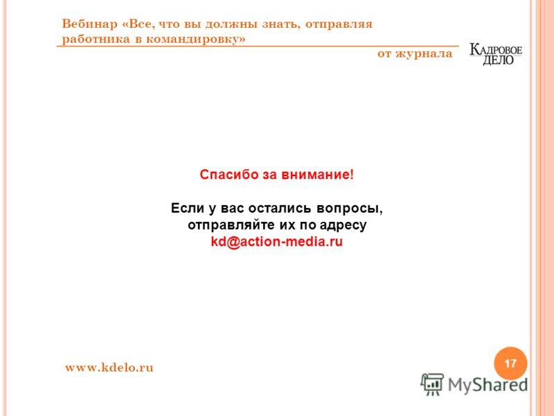 17 Спасибо за внимание! Если у вас остались вопросы, отправляйте их по адресу kd@action-media.ru Вебинар «Все, что вы должны знать, отправляя работника в командировку» от журнала www.kdelo.ru