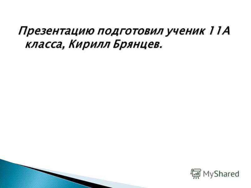 Презентацию подготовил ученик 11А класса, Кирилл Брянцев.