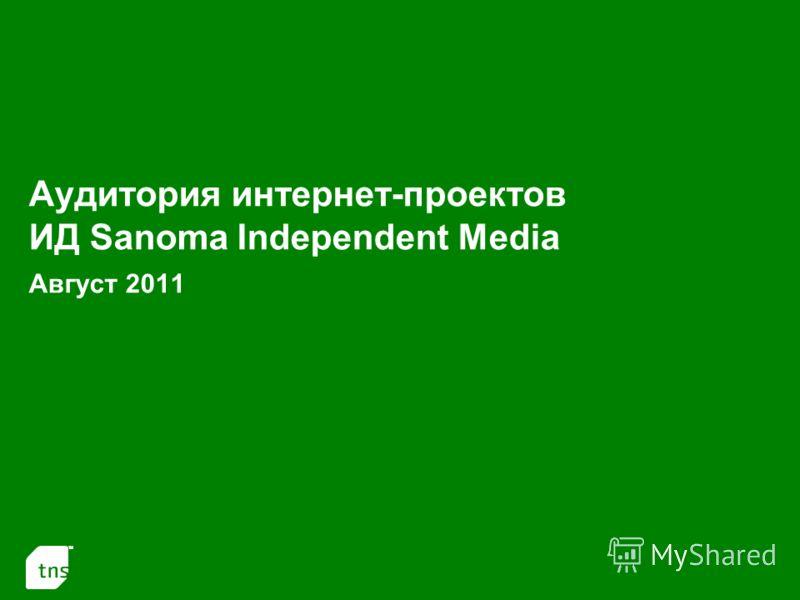 1 Аудитория интернет-проектов ИД Sanoma Independent Media Август 2011