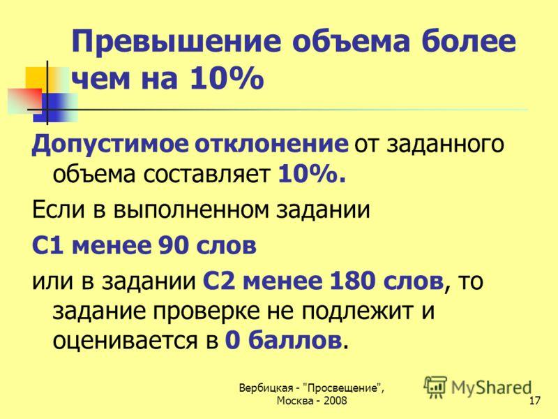 Превышение объема более чем на 10% Допустимое отклонение от заданного объема составляет 10%. Если в выполненном задании С1 менее 90 слов или в задании С2 менее 180 слов, то задание проверке не подлежит и оценивается в 0 баллов. Вербицкая -