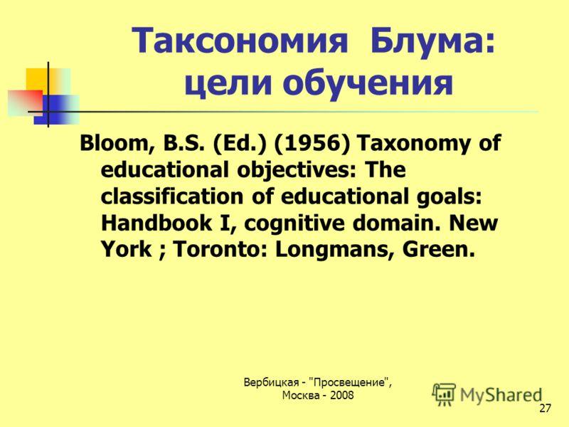Таксономия Блума: цели обучения Bloom, B.S. (Ed.) (1956) Taxonomy of educational objectives: The classification of educational goals: Handbook I, cognitive domain. New York ; Toronto: Longmans, Green. 27 Вербицкая - Просвещение, Москва - 2008