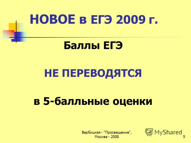 Вербицкая - Просвещение, Москва - 2008 НОВОЕ в ЕГЭ 2009 г. Баллы ЕГЭ НЕ ПЕРЕВОДЯТСЯ в 5-балльные оценки 5