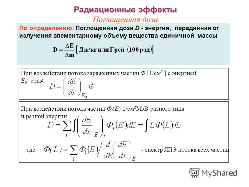 12 По определению: Поглощенная доза D - энергия, переданная от излучения элементарному объему вещества единичной массы Радиационные эффекты Радиационные эффекты Поглощенная доза При воздействии потока частиц Ф i (E) 1/см 2 МэВ разного типа и разной э