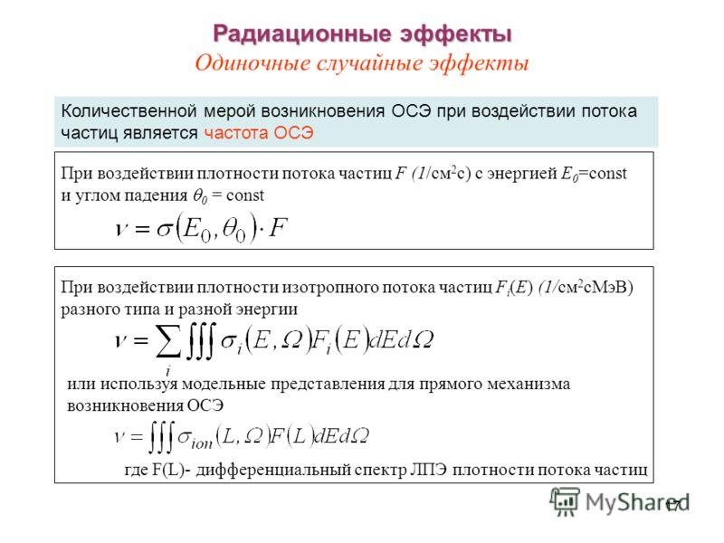17 Радиационные эффекты Радиационные эффекты Одиночные случайные эффекты Количественной мерой возникновения ОСЭ при воздействии потока частиц является частота ОСЭ или используя модельные представления для прямого механизма возникновения ОСЭ При возде