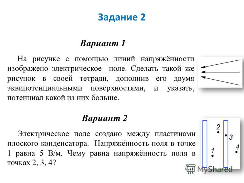 Задание 2 Вариант 1 На рисунке с помощью линий напряжённости изображено электрическое поле. Сделать такой же рисунок в своей тетради, дополнив его двумя эквипотенциальными поверхностями, и указать, потенциал какой из них больше. Вариант 2 Электрическ