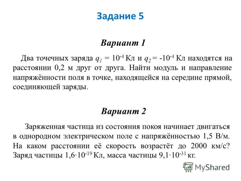 Задание 5 Вариант 1 Два точечных заряда q 1 = 10 -4 Кл и q 2 = -10 -4 Кл находятся на расстоянии 0,2 м друг от друга. Найти модуль и направление напряжённости поля в точке, находящейся на середине прямой, соединяющей заряды. Вариант 2 Заряженная част