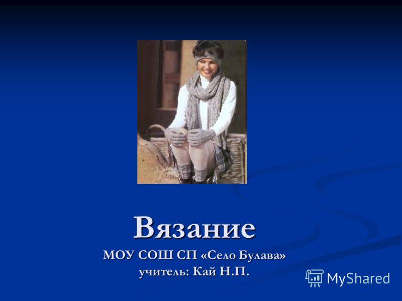 Вязание МОУ СОШ СП «Село Булава» учитель: Кай Н.П.