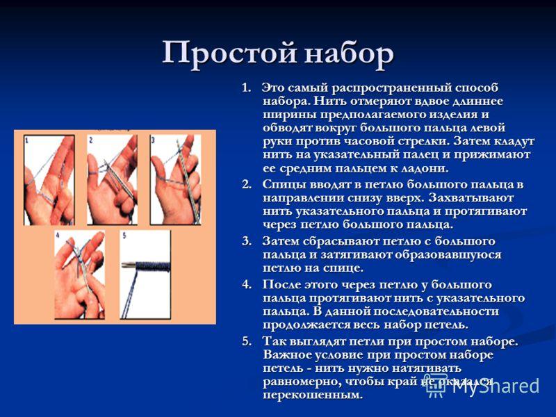 Простой набор 1. Это самый распространенный способ набора. Нить отмеряют вдвое длиннее ширины предполагаемого изделия и обводят вокруг большого пальца левой руки против часовой стрелки. Затем кладут нить на указательный палец и прижимают ее средним п