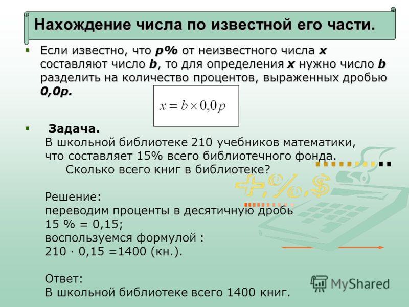 Нахождение числа по известной его части. Если известно, что p% от неизвестного числа x составляют число b, то для определения x нужно число b разделить на количество процентов, выраженных дробью 0,0p. Если известно, что p% от неизвестного числа x сос