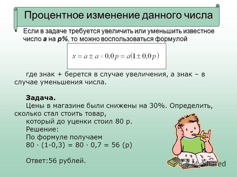 Процентное изменение данного числа Если в задаче требуется увеличить или уменьшить известное число a на p%, то можно воспользоваться формулой Если в задаче требуется увеличить или уменьшить известное число a на p%, то можно воспользоваться формулой г