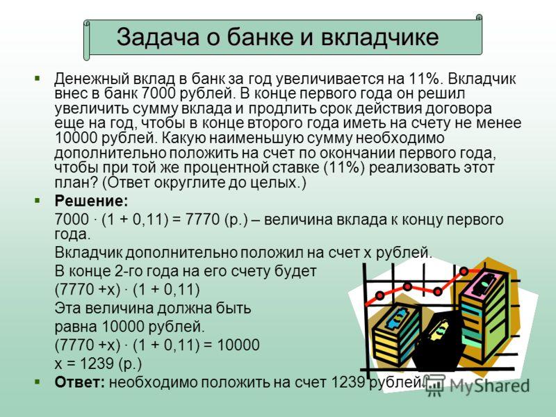 Задача о банке и вкладчике Денежный вклад в банк за год увеличивается на 11%. Вкладчик внес в банк 7000 рублей. В конце первого года он решил увеличить сумму вклада и продлить срок действия договора еще на год, чтобы в конце второго года иметь на сче
