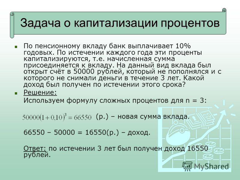 Задача о капитализации процентов По пенсионному вкладу банк выплачивает 10% годовых. По истечении каждого года эти проценты капитализируются, т.е. начисленная сумма присоединяется к вкладу. На данный вид вклада был открыт счёт в 50000 рублей, который