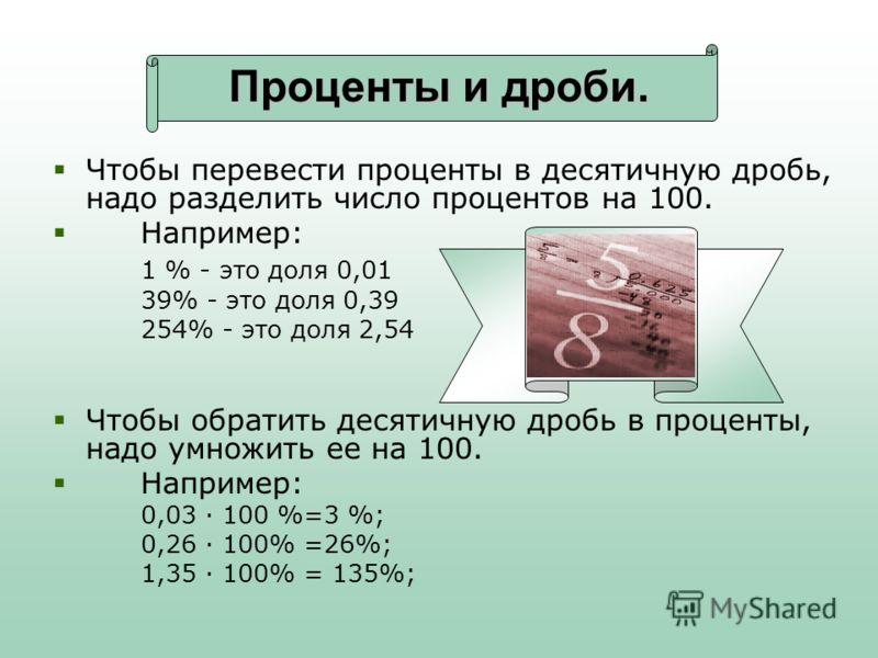 Проценты и дроби. Чтобы перевести проценты в десятичную дробь, надо разделить число процентов на 100. Например: 1 % - это доля 0,01 39% - это доля 0,39 254% - это доля 2,54 Чтобы обратить десятичную дробь в проценты, надо умножить ее на 100. Например