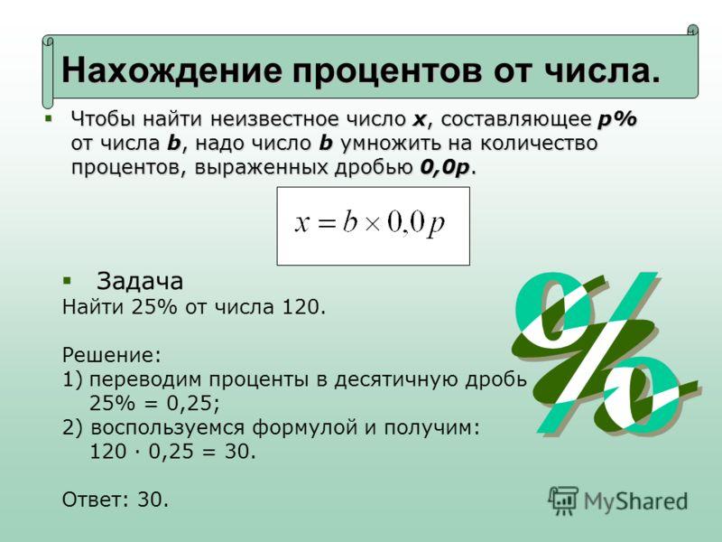 Нахождение процентов от числа. Чтобы найти неизвестное число x, составляющее p% от числа b, надо число b умножить на количество процентов, выраженных дробью 0,0p. Чтобы найти неизвестное число x, составляющее p% от числа b, надо число b умножить на к