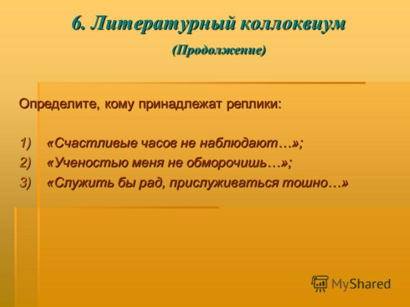 6. Литературный коллоквиум (Продолжение) Определите, кому принадлежат реплики: 1)«Счастливые часов не наблюдают…»; 2)«Ученостью меня не обморочишь…»; 3)«Служить бы рад, прислуживаться тошно…»