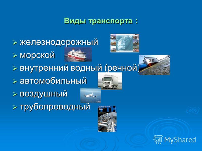 Виды транспорта : железнодорожный железнодорожный морской морской внутренний водный (речной) внутренний водный (речной) автомобильный автомобильный воздушный воздушный трубопроводный трубопроводный