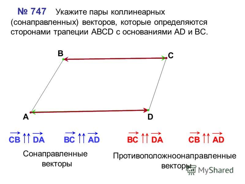 747 Укажите пары коллинеарных (сонаправленных) векторов, которые определяются сторонами трапеции АВСD с основаниями AD и BC. А В С D СВDAВСAD Сонаправленные векторы Противоположноонаправленные векторы ВСDAСВAD