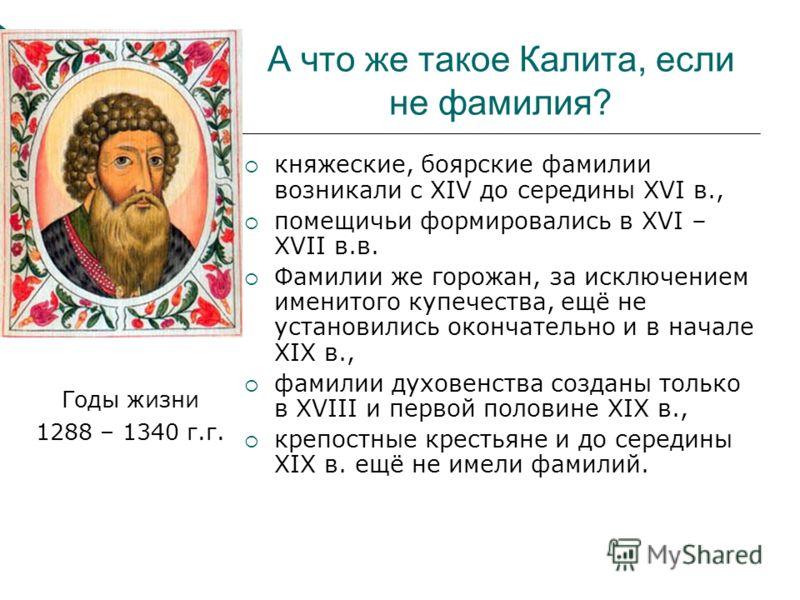 А что же такое Калита, если не фамилия? Годы жизни 1288 – 1340 г.г. княжеские, боярские фамилии возникали с XIV до середины XVI в., помещичьи формировались в XVI – XVII в.в. Фамилии же горожан, за исключением именитого купечества, ещё не установились