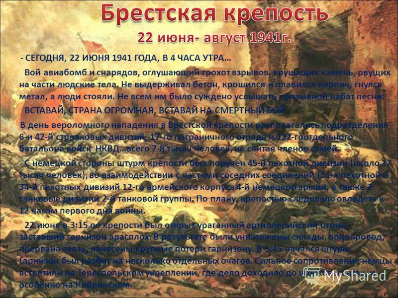 - СЕГОДНЯ, 22 ИЮНЯ 1941 ГОДА, В 4 ЧАСА УТРА… Вой авиабомб и снарядов, оглушающий грохот взрывов, крушащих камень, рвущих на части людские тела. Не выдерживал бетон, крошился и плавился кирпич, гнулся метал, а люди стояли. Не всем им было суждено услы
