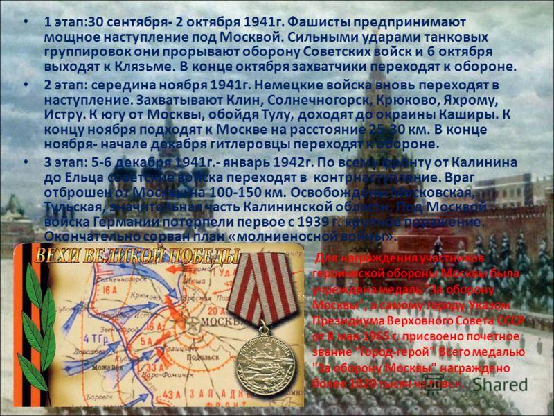 1 этап:30 сентября- 2 октября 1941г. Фашисты предпринимают мощное наступление под Москвой. Сильными ударами танковых группировок они прорывают оборону Советских войск и 6 октября выходят к Клязьме. В конце октября захватчики переходят к обороне. 2 эт
