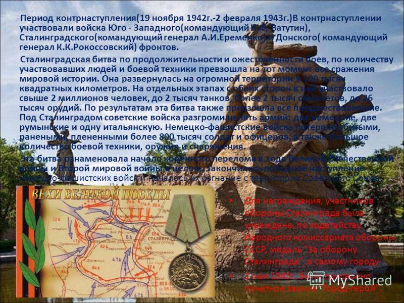 Период контрнаступления(19 ноября 1942г.-2 февраля 1943г.)В контрнаступлении участвовали войска Юго - Западного(командующий Н.Ф, Ватутин), Сталинградского(командующий генерал А.И.Еременко) и Донского( командующий генерал К.К.Рокоссовский) фронтов. Ст