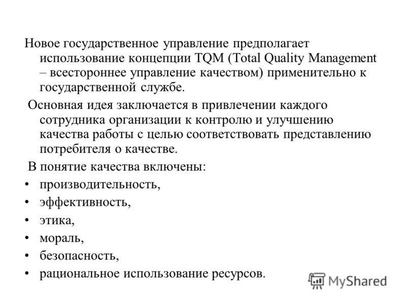 Новое государственное управление предполагает использование концепции TQM (Total Quality Management – всестороннее управление качеством) применительно к государственной службе. Основная идея заключается в привлечении каждого сотрудника организации к