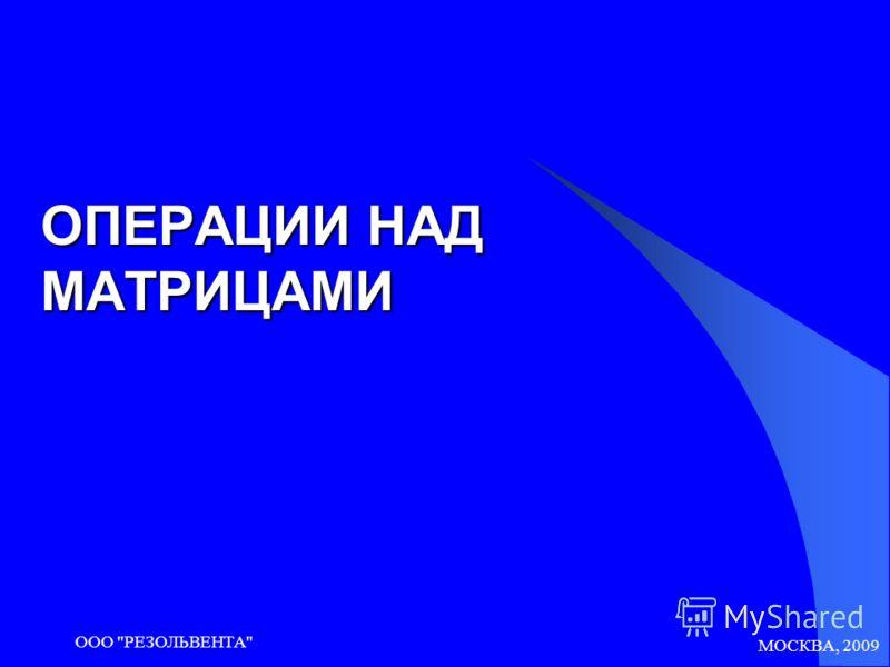 МОСКВА, 2009 ООО РЕЗОЛЬВЕНТА ОПЕРАЦИИ НАД МАТРИЦАМИ