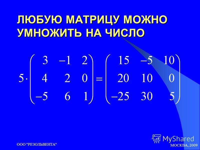 МОСКВА, 2009 ООО РЕЗОЛЬВЕНТА ЛЮБУЮ МАТРИЦУ МОЖНО УМНОЖИТЬ НА ЧИСЛО