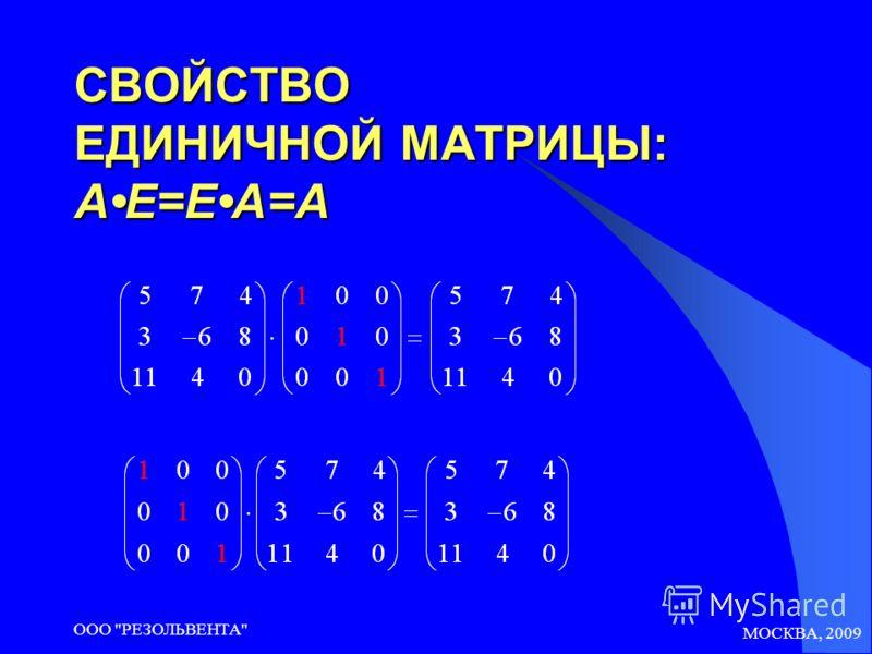 МОСКВА, 2009 ООО РЕЗОЛЬВЕНТА СВОЙСТВО ЕДИНИЧНОЙ МАТРИЦЫ: AE=EA=A