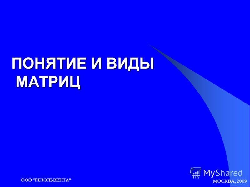 МОСКВА, 2009 ООО РЕЗОЛЬВЕНТА ПОНЯТИЕ И ВИДЫ МАТРИЦ