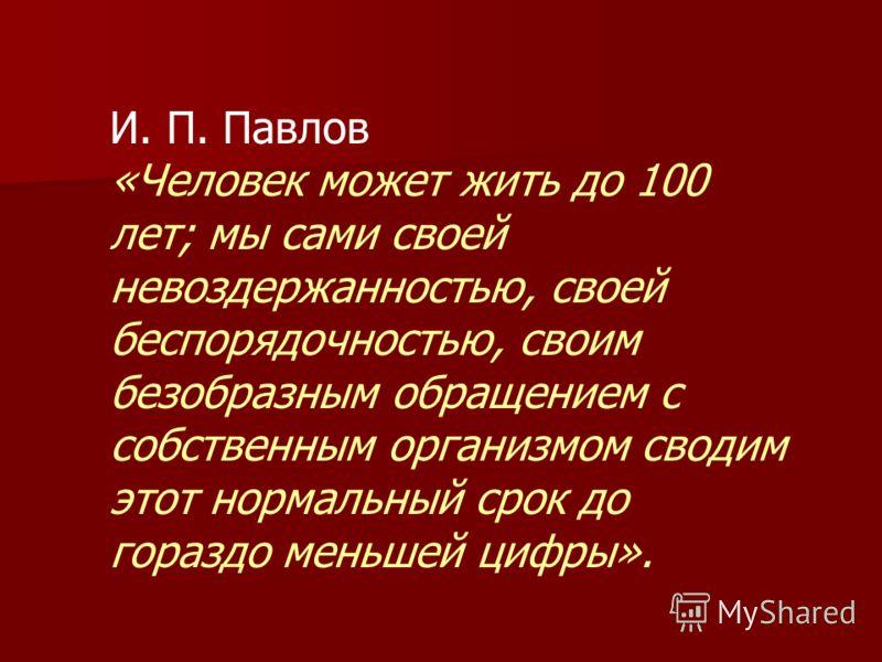 И. П. Павлов «Человек может жить до 100 лет; мы сами своей невоздержанностью, своей беспорядочностью, своим безобразным обращением с собственным организмом сводим этот нормальный срок до гораздо меньшей цифры».