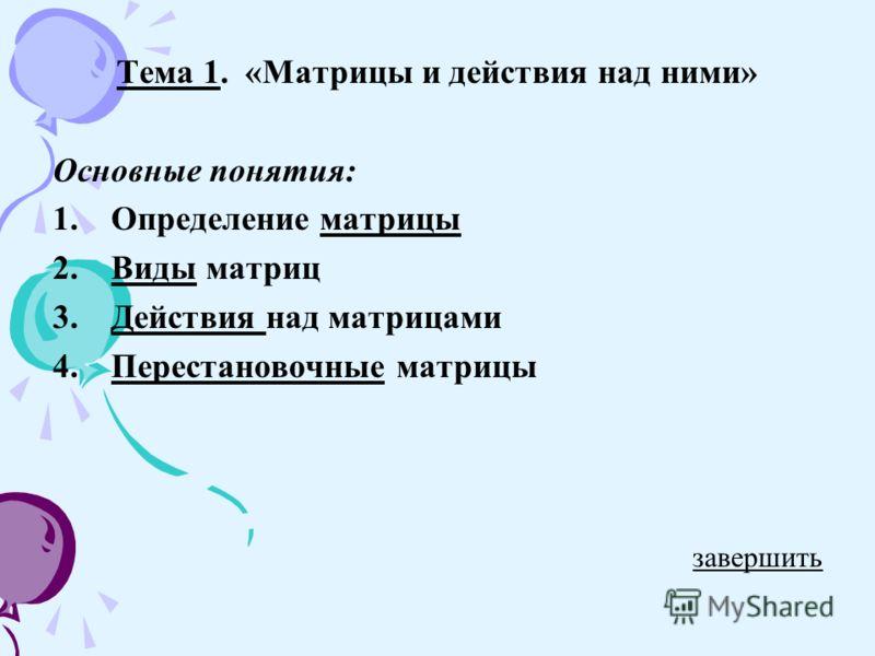 Тема 1. «Матрицы и действия над ними» Основные понятия: 1.Определение матрицыматрицы 2.Виды матрицВиды 3.Действия над матрицамиДействия 4.Перестановочные матрицыПерестановочные завершить