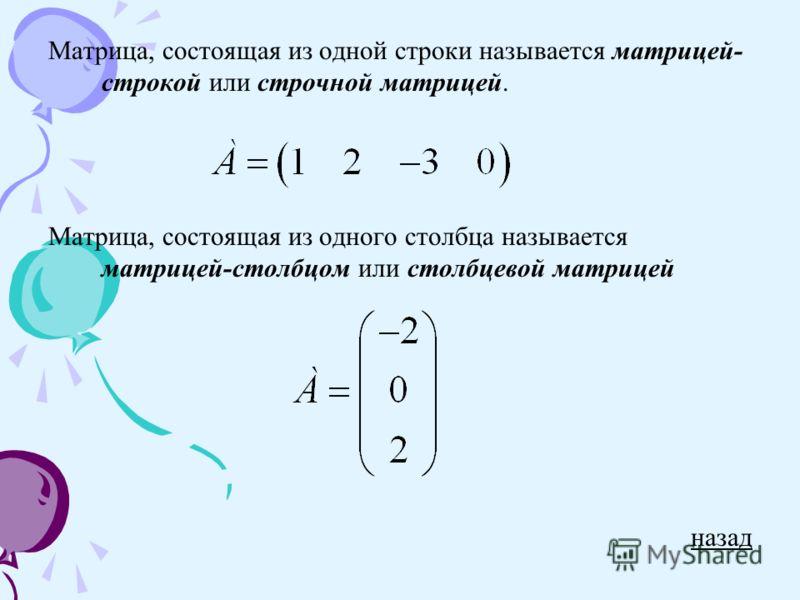 Матрица, состоящая из одной строки называется матрицей- строкой или строчной матрицей. Матрица, состоящая из одного столбца называется матрицей-столбцом или столбцевой матрицей назад