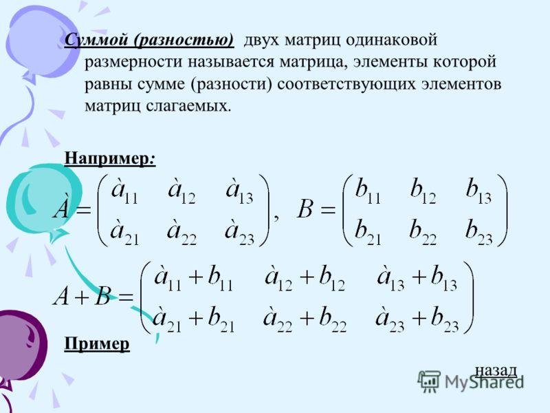 Суммой (разностью) двух матриц одинаковой размерности называется матрица, элементы которой равны сумме (разности) соответствующих элементов матриц слагаемых. Например: Пример назад
