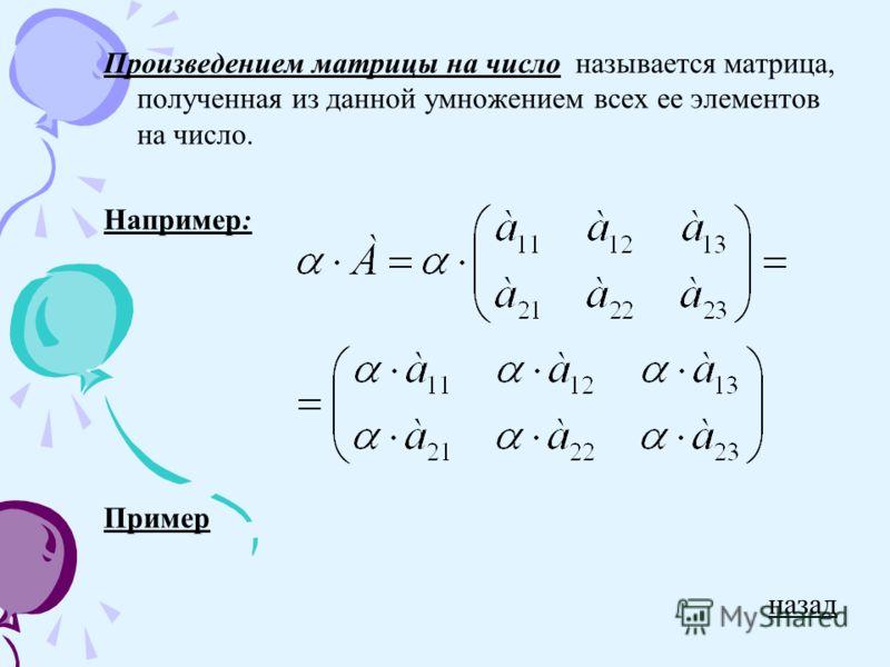 Произведением матрицы на число называется матрица, полученная из данной умножением всех ее элементов на число. Например: Пример назад