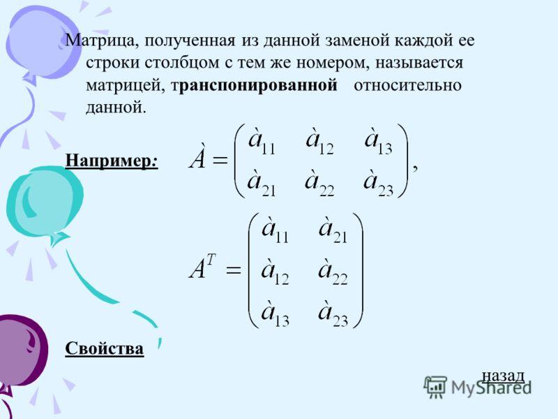 Матрица, полученная из данной заменой каждой ее строки столбцом с тем же номером, называется матрицей, транспонированной относительно данной. Например: Свойства назад