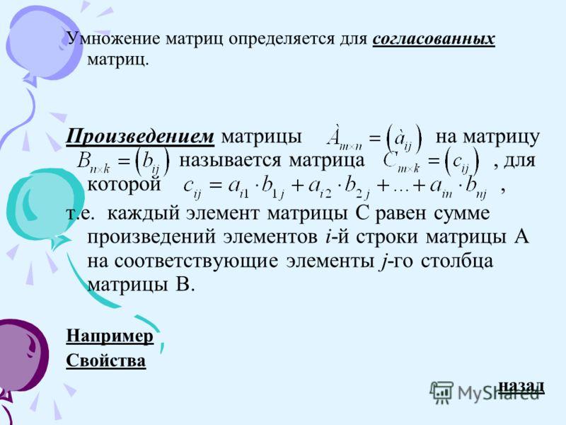 Умножение матриц определяется для согласованных матриц.согласованных Произведением матрицы на матрицу называется матрица, для которой, т.е. каждый элемент матрицы С равен сумме произведений элементов i-й строки матрицы А на соответствующие элементы j