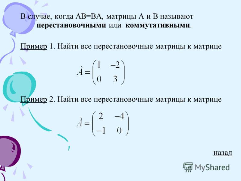 В случае, когда АВ=ВА, матрицы А и В называют перестановочными или коммутативными. ПримерПример 1. Найти все перестановочные матрицы к матрице ПримерПример 2. Найти все перестановочные матрицы к матрице назад
