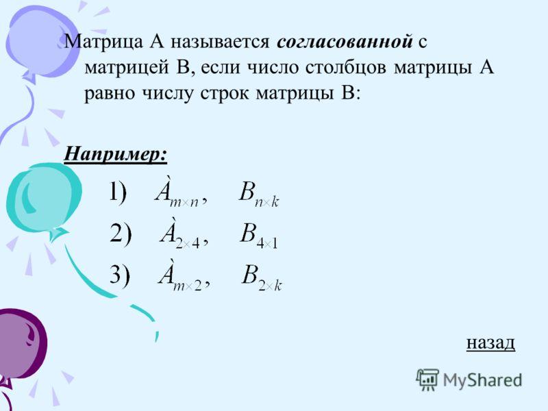 Матрица А называется согласованной с матрицей В, если число столбцов матрицы А равно числу строк матрицы В: Например: назад