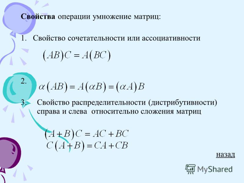Свойства операции умножение матриц: 1. Свойство сочетательности или ассоциативности 2. 3.Свойство распределительности (дистрибутивности) справа и слева относительно сложения матриц назад