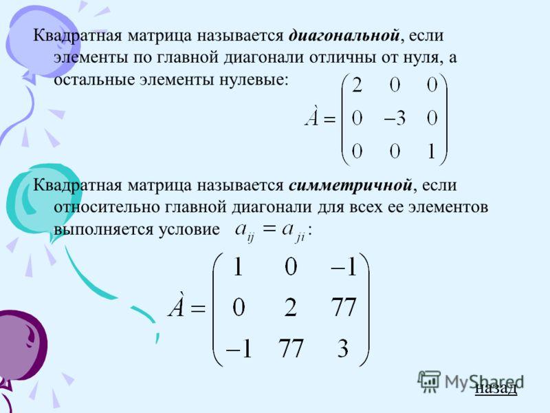 Квадратная матрица называется диагональной, если элементы по главной диагонали отличны от нуля, а остальные элементы нулевые: Квадратная матрица называется симметричной, если относительно главной диагонали для всех ее элементов выполняется условие :